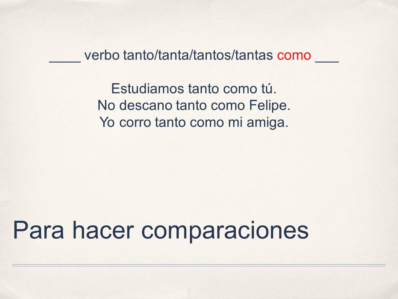 Para hacer comparaciones ____ verbo tanto/tanta/tantos/tantas como ___ Estudiamos tanto como tú. No descano tanto como Felipe. Yo corro tanto como mi