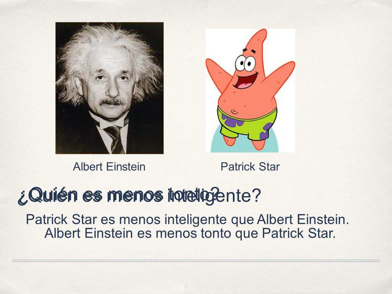 ¿Quién es menos tonto? Albert EinsteinPatrick Star Albert Einstein es menos tonto que Patrick Star. ¿Quién es menos inteligente? Patrick Star es menos