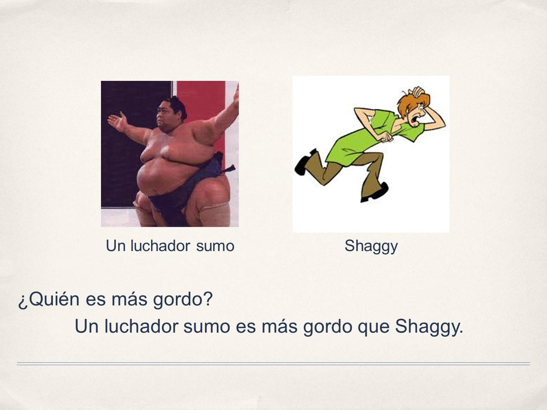 ¿Quién es más gordo? Un luchador sumoShaggy Un luchador sumo es más gordo que Shaggy.