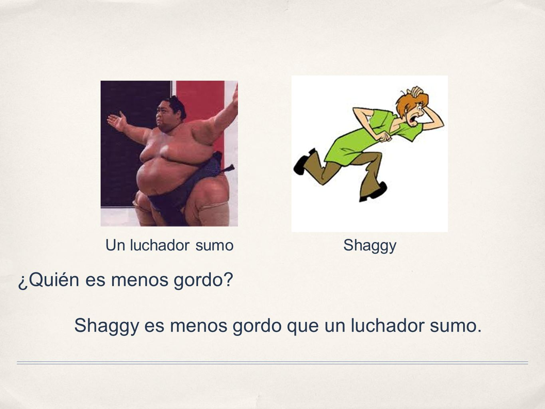 ¿Quién es menos gordo? Un luchador sumoShaggy Shaggy es menos gordo que un luchador sumo.