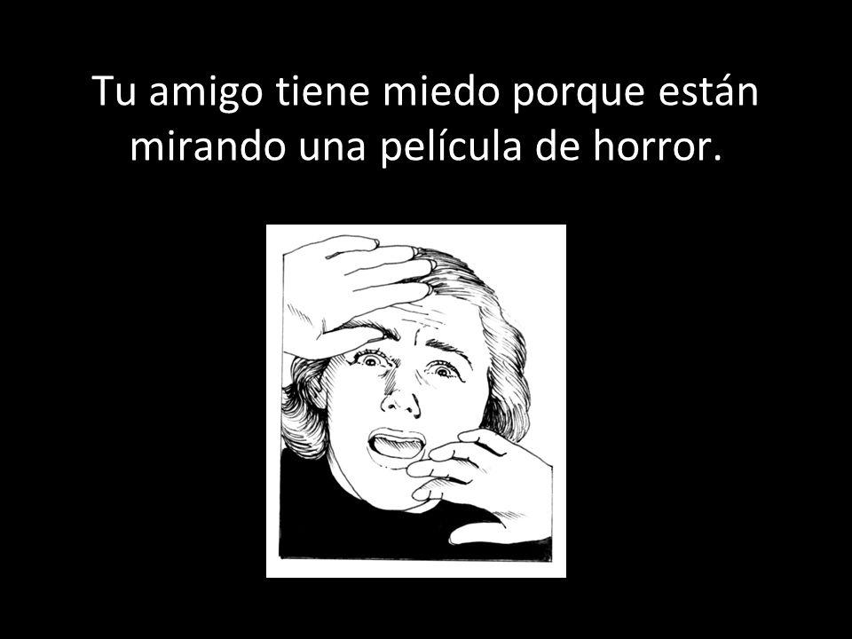 Tu amigo tiene miedo porque están mirando una película de horror.