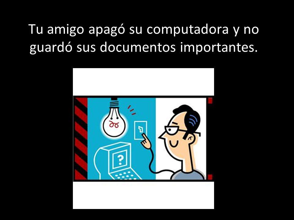 Tu amigo apagó su computadora y no guardó sus documentos importantes.