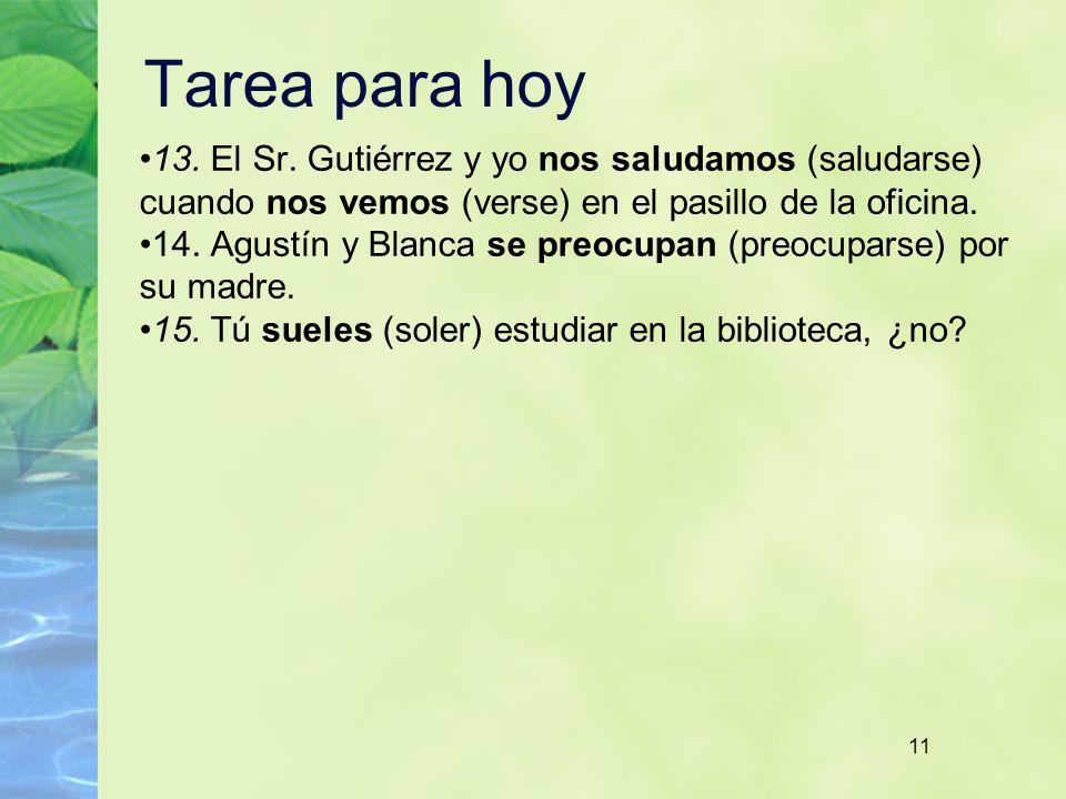 11 Tarea para hoy 13. El Sr. Gutiérrez y yo nos saludamos (saludarse) cuando nos vemos (verse) en el pasillo de la oficina. 14. Agustín y Blanca se pr
