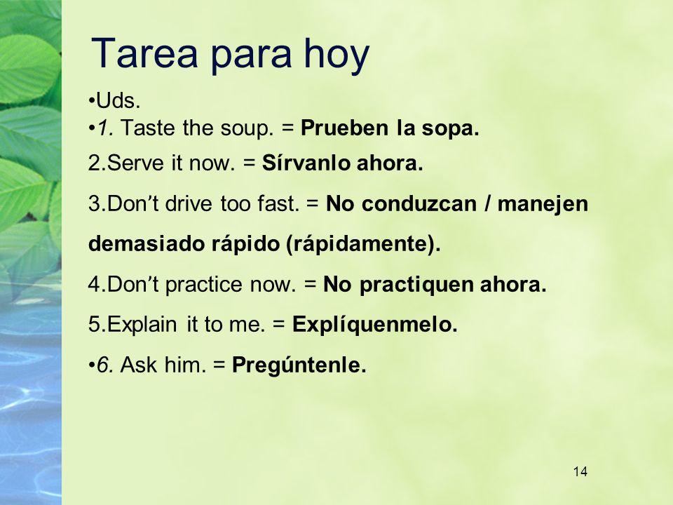 14 Tarea para hoy Uds. 1. Taste the soup. = Prueben la sopa. 2. Serve it now. = Sírvanlo ahora. 3. Don ' t drive too fast. = No conduzcan / manejen de