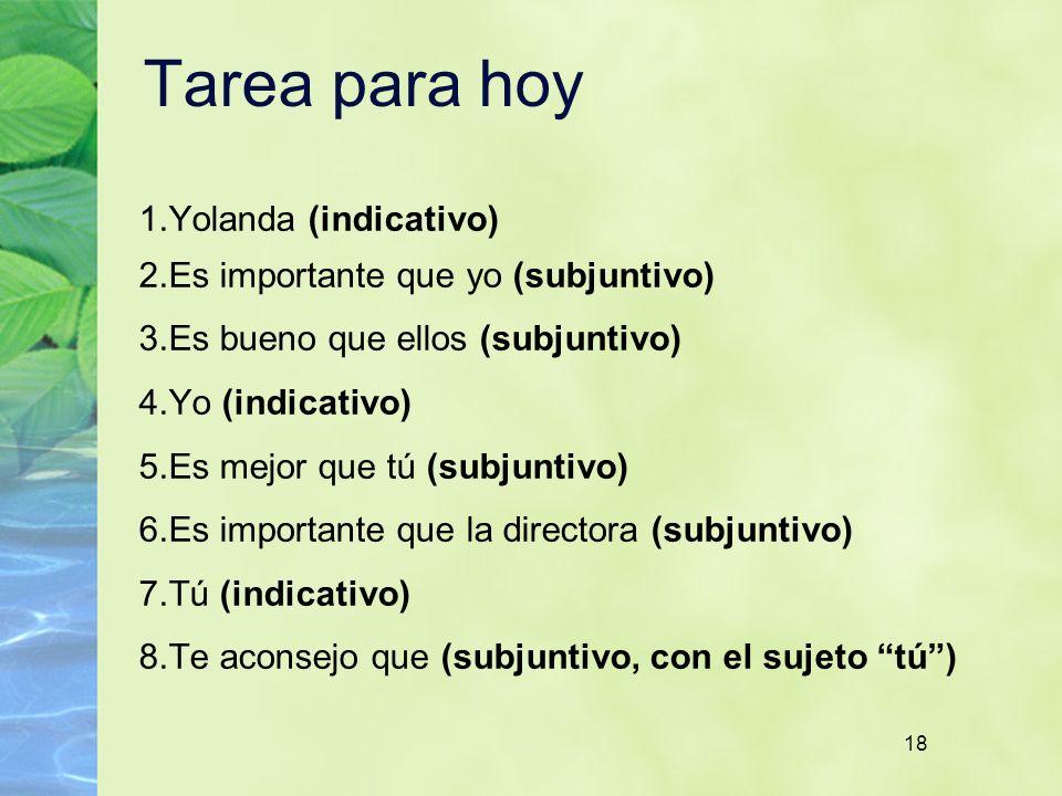 18 Tarea para hoy 1. Yolanda (indicativo) 2. Es importante que yo (subjuntivo) 3. Es bueno que ellos (subjuntivo) 4. Yo (indicativo) 5. Es mejor que t
