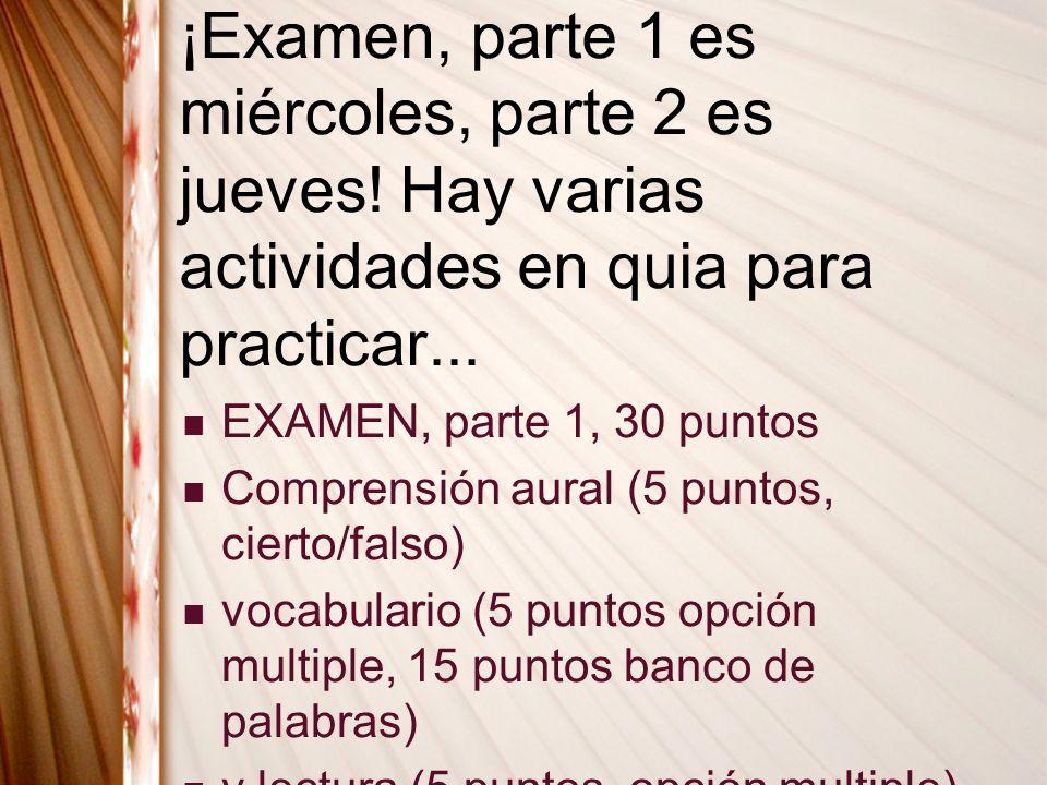 ¡Examen, parte 1 es miércoles, parte 2 es jueves! Hay varias actividades en quia para practicar... EXAMEN, parte 1, 30 puntos Comprensión aural (5 pun