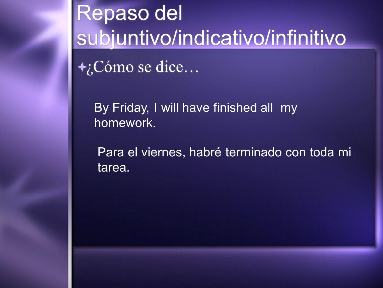Repaso del subjuntivo/indicativo/infinitivo ¿Cómo se dice… By Friday, I will have finished all my homework. Para el viernes, habré terminado con toda