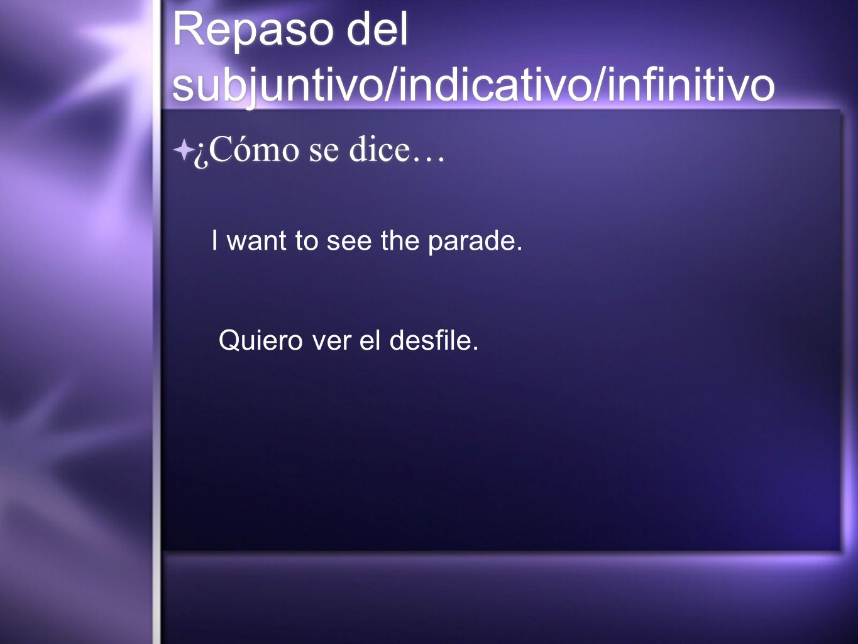 Repaso del subjuntivo/indicativo/infinitivo ¿Cómo se dice… I want to see the parade. Quiero ver el desfile.