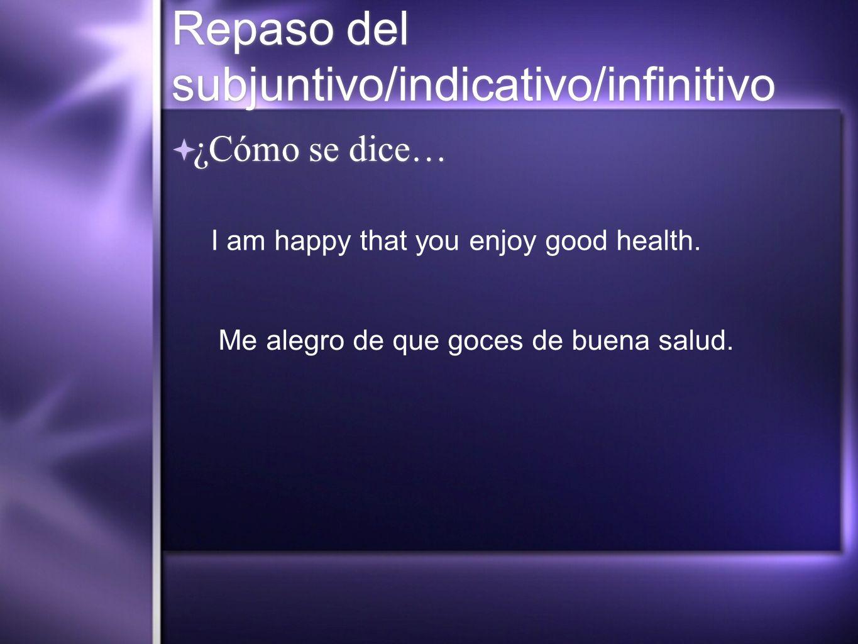 Repaso del subjuntivo/indicativo/infinitivo ¿Cómo se dice… I am happy that you enjoy good health. Me alegro de que goces de buena salud.