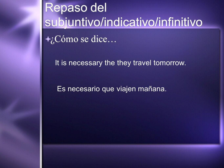 Repaso del subjuntivo/indicativo/infinitivo ¿Cómo se dice… It is necessary the they travel tomorrow. Es necesario que viajen mañana.