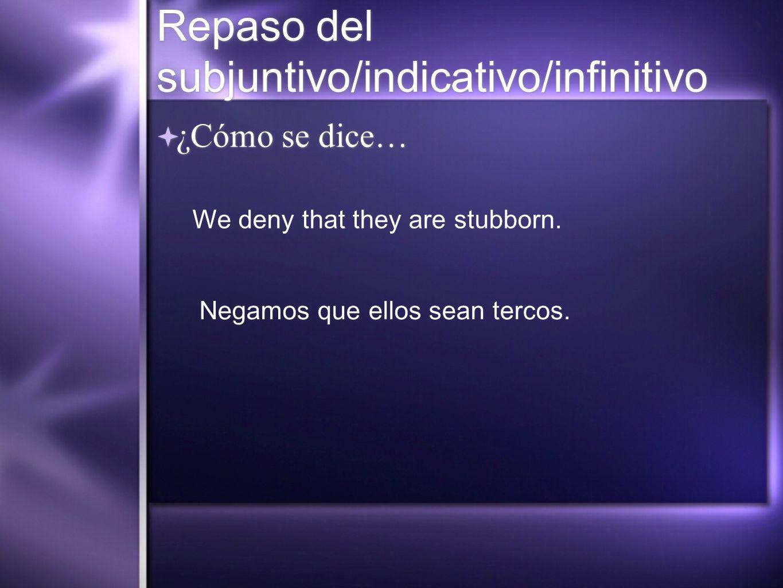 Repaso del subjuntivo/indicativo/infinitivo ¿Cómo se dice… We deny that they are stubborn. Negamos que ellos sean tercos.