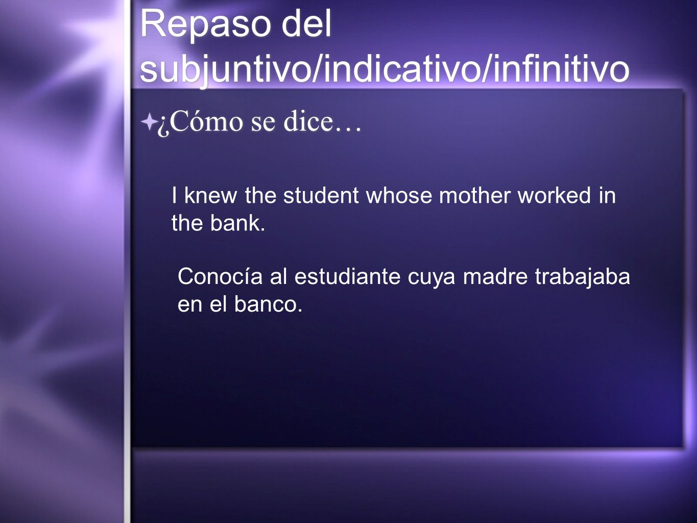 Repaso del subjuntivo/indicativo/infinitivo ¿Cómo se dice… I knew the student whose mother worked in the bank.