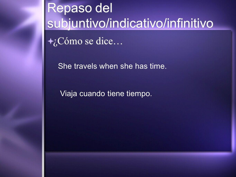 Repaso del subjuntivo/indicativo/infinitivo ¿Cómo se dice… She travels when she has time. Viaja cuando tiene tiempo.