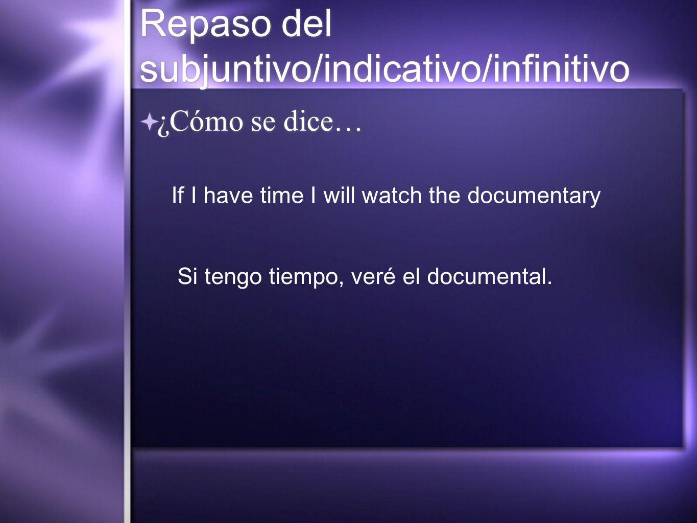 Repaso del subjuntivo/indicativo/infinitivo ¿Cómo se dice… If I have time I will watch the documentary Si tengo tiempo, veré el documental.