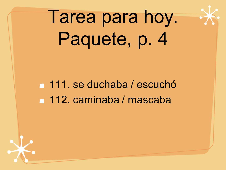 Tarea para hoy. Paquete, p. 4 111. se duchaba / escuchó 112. caminaba / mascaba