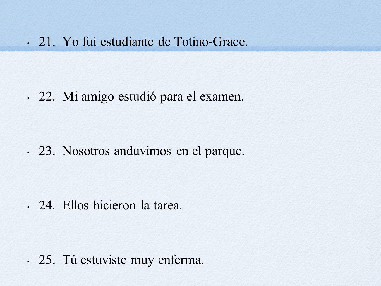 21. Yo fui estudiante de Totino-Grace. 22. Mi amigo estudió para el examen. 23. Nosotros anduvimos en el parque. 24. Ellos hicieron la tarea. 25. Tú e