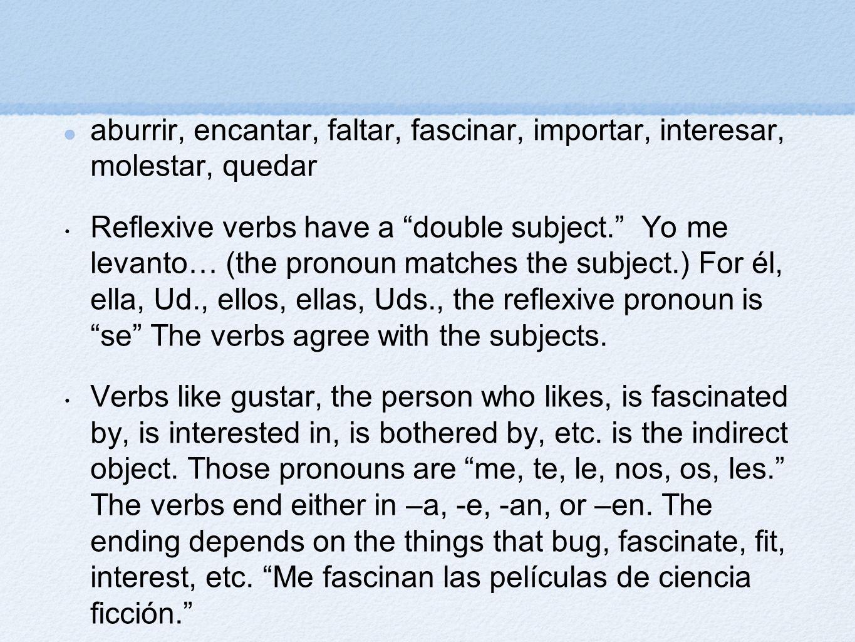 aburrir, encantar, faltar, fascinar, importar, interesar, molestar, quedar Reflexive verbs have a double subject. Yo me levanto… (the pronoun matches