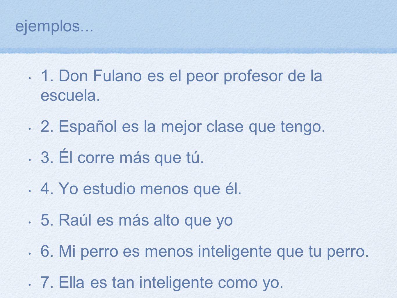 ejemplos... 1. Don Fulano es el peor profesor de la escuela. 2. Español es la mejor clase que tengo. 3. Él corre más que tú. 4. Yo estudio menos que é