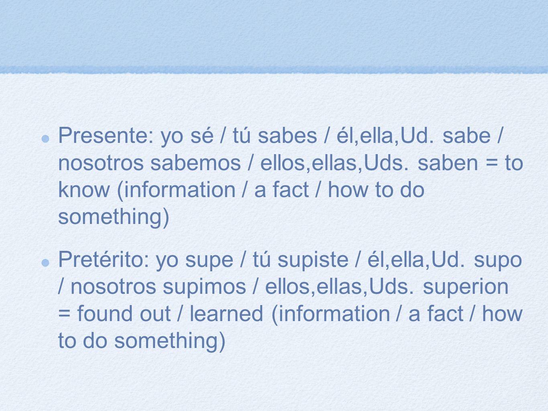 Presente: yo sé / tú sabes / él,ella,Ud. sabe / nosotros sabemos / ellos,ellas,Uds. saben = to know (information / a fact / how to do something) Preté