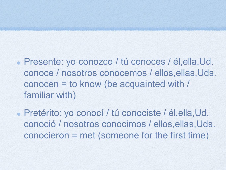 Presente: yo conozco / tú conoces / él,ella,Ud. conoce / nosotros conocemos / ellos,ellas,Uds. conocen = to know (be acquainted with / familiar with)