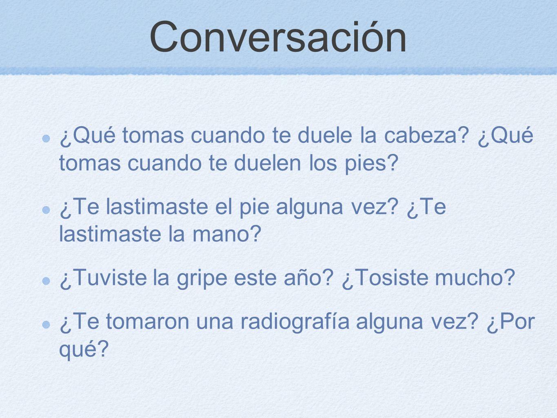 Conversación ¿Qué tomas cuando te duele la cabeza? ¿Qué tomas cuando te duelen los pies? ¿Te lastimaste el pie alguna vez? ¿Te lastimaste la mano? ¿Tu