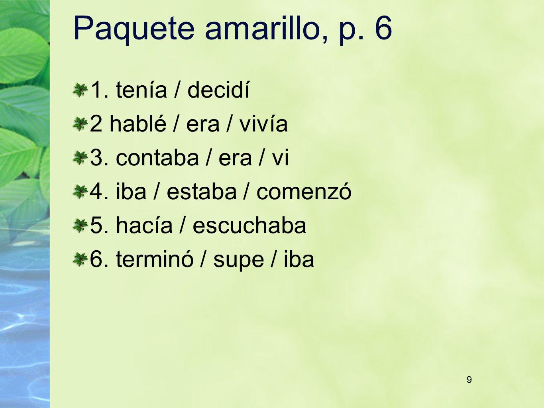 9 Paquete amarillo, p. 6 1. tenía / decidí 2 hablé / era / vivía 3. contaba / era / vi 4. iba / estaba / comenzó 5. hacía / escuchaba 6. terminó / sup