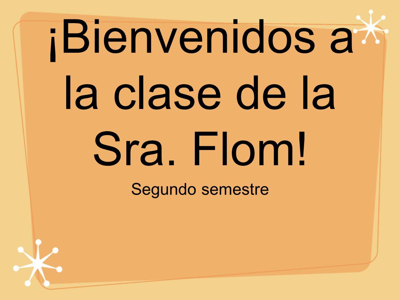 ¡Bienvenidos a la clase de la Sra. Flom! Segundo semestre