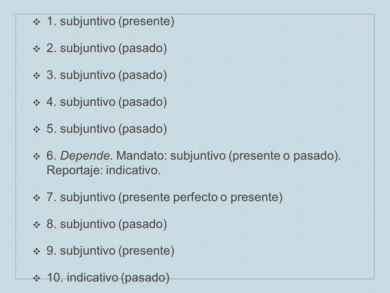 G. 1. subjuntivo (presente) 2. subjuntivo (pasado) 3. subjuntivo (pasado) 4. subjuntivo (pasado) 5. subjuntivo (pasado) 6. Depende. Mandato: subjuntiv