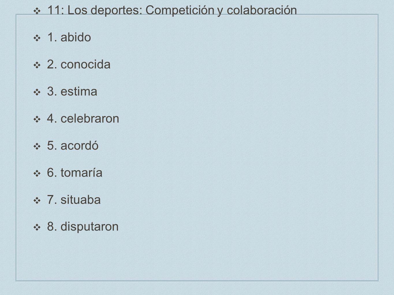 11: Los deportes: Competición y colaboración 1. abido 2. conocida 3. estima 4. celebraron 5. acordó 6. tomaría 7. situaba 8. disputaron