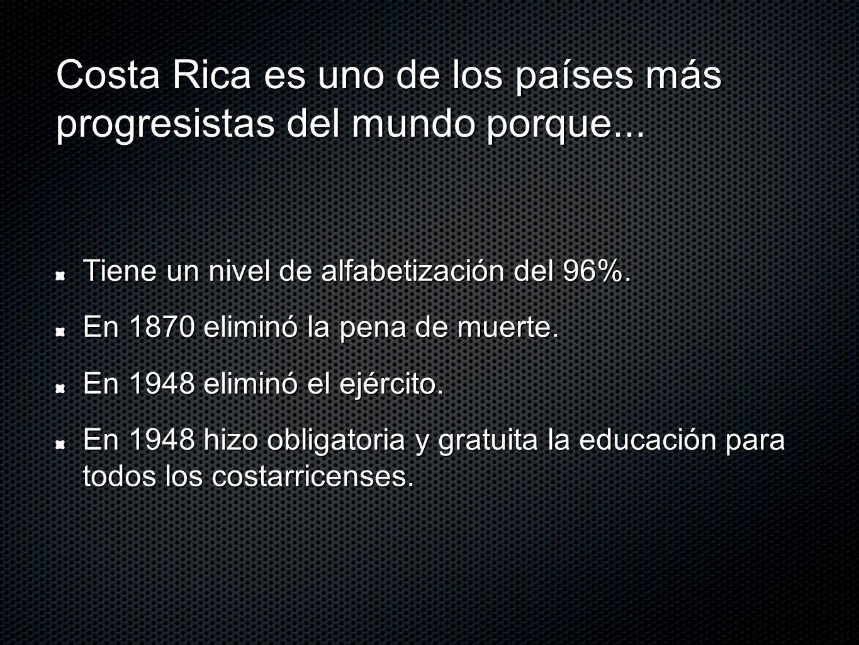 Costa Rica es uno de los países más progresistas del mundo porque... Tiene un nivel de alfabetización del 96%. En 1870 eliminó la pena de muerte. En 1