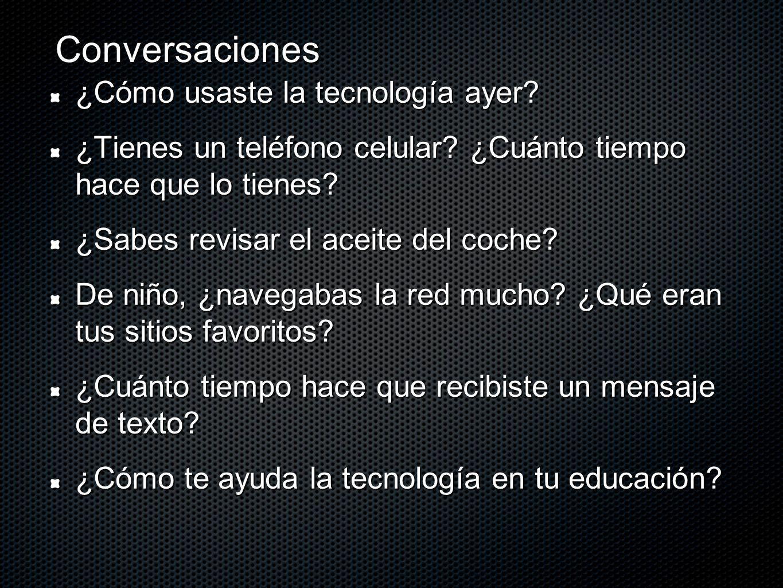 Conversaciones ¿Cómo usaste la tecnología ayer? ¿Tienes un teléfono celular? ¿Cuánto tiempo hace que lo tienes? ¿Sabes revisar el aceite del coche? De