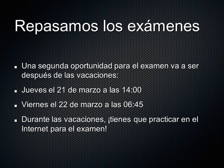 Repasamos los exámenes Una segunda oportunidad para el examen va a ser después de las vacaciones: Jueves el 21 de marzo a las 14:00 Viernes el 22 de m