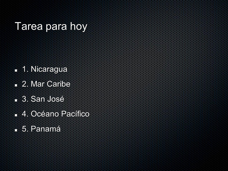 Tarea para hoy 1. Nicaragua 2. Mar Caribe 3. San José 4. Océano Pacífico 5. Panamá