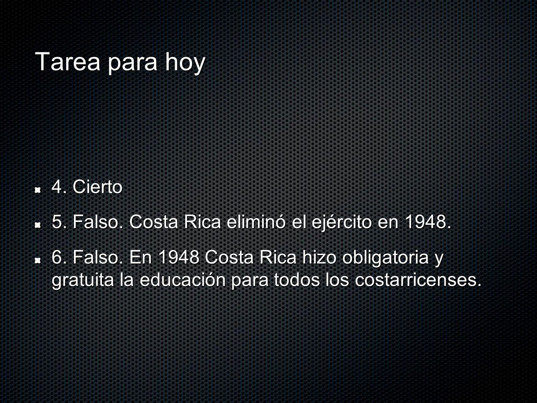 Tarea para hoy 4. Cierto 5. Falso. Costa Rica eliminó el ejército en 1948. 6. Falso. En 1948 Costa Rica hizo obligatoria y gratuita la educación para