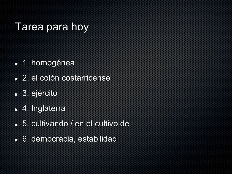 Tarea para hoy 1. homogénea 2. el colón costarricense 3. ejército 4. Inglaterra 5. cultivando / en el cultivo de 6. democracia, estabilidad