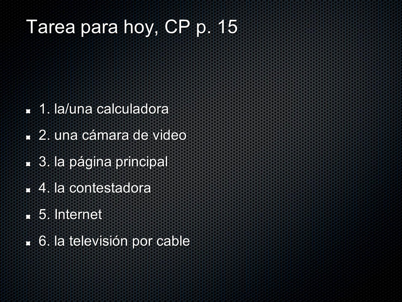 Tarea para hoy, CP p. 15 1. la/una calculadora 2. una cámara de video 3. la página principal 4. la contestadora 5. Internet 6. la televisión por cable