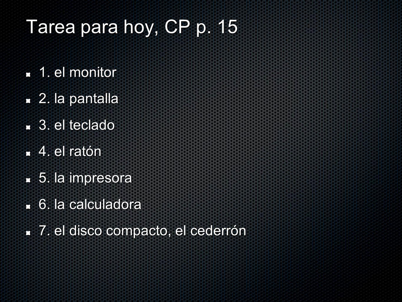 Tarea para hoy, CP p. 15 1. el monitor 2. la pantalla 3. el teclado 4. el ratón 5. la impresora 6. la calculadora 7. el disco compacto, el cederrón