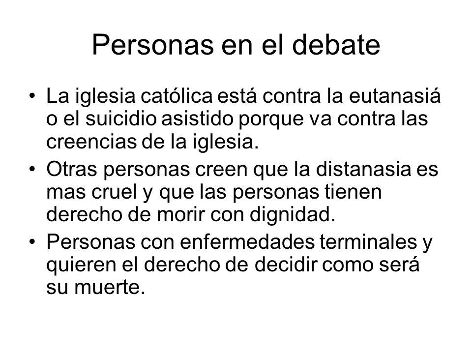 Personas en el debate La iglesia católica está contra la eutanasiá o el suicidio asistido porque va contra las creencias de la iglesia. Otras personas