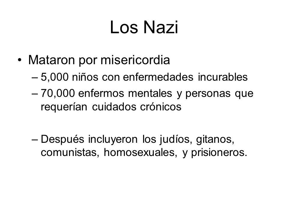 Los Nazi Mataron por misericordia –5,000 niños con enfermedades incurables –70,000 enfermos mentales y personas que requerían cuidados crónicos –Despu