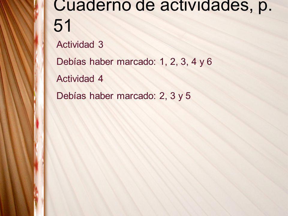 Cuaderno de actividades, p. 51 Actividad 3 Debías haber marcado: 1, 2, 3, 4 y 6 Actividad 4 Debías haber marcado: 2, 3 y 5