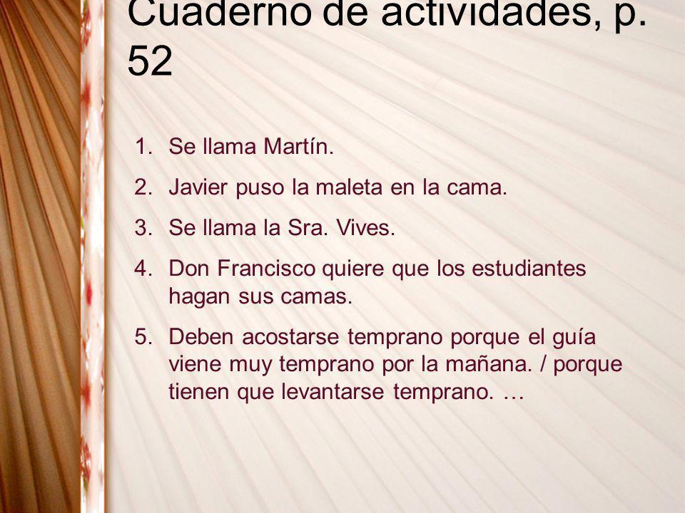 Cuaderno de actividades, p. 52 1.Se llama Martín. 2.Javier puso la maleta en la cama. 3.Se llama la Sra. Vives. 4.Don Francisco quiere que los estudia