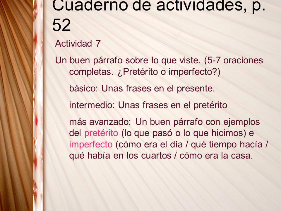 Cuaderno de actividades, p. 52 Actividad 7 Un buen párrafo sobre lo que viste. (5-7 oraciones completas. ¿Pretérito o imperfecto?) básico: Unas frases