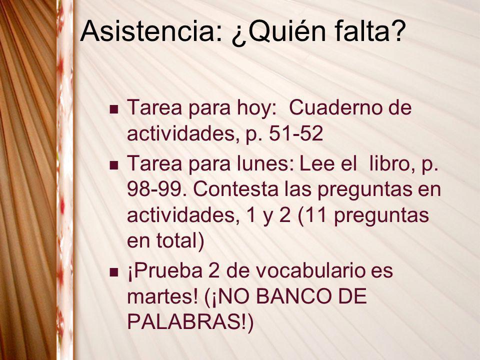 Asistencia: ¿Quién falta? Tarea para hoy: Cuaderno de actividades, p. 51-52 Tarea para lunes: Lee el libro, p. 98-99. Contesta las preguntas en activi