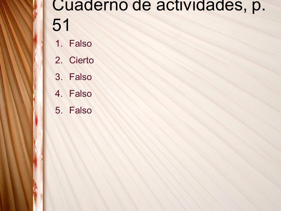 Cuaderno de actividades, p. 51 1.Falso 2.Cierto 3.Falso 4.Falso 5.Falso