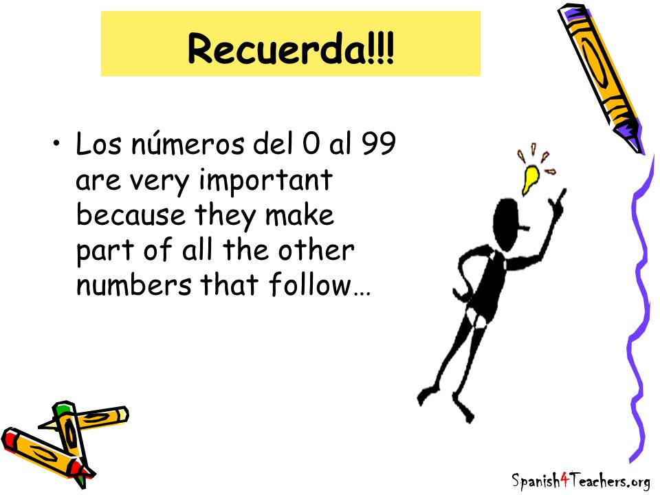 Recuerda!!! Los números del 0 al 99 are very important because they make part of all the other numbers that follow… Spanish4Teachers.org