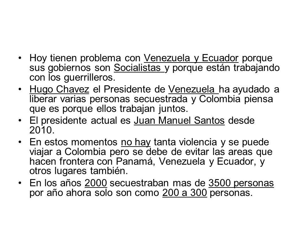 Hoy tienen problema con Venezuela y Ecuador porque sus gobiernos son Socialistas y porque están trabajando con los guerrilleros. Hugo Chavez el Presid