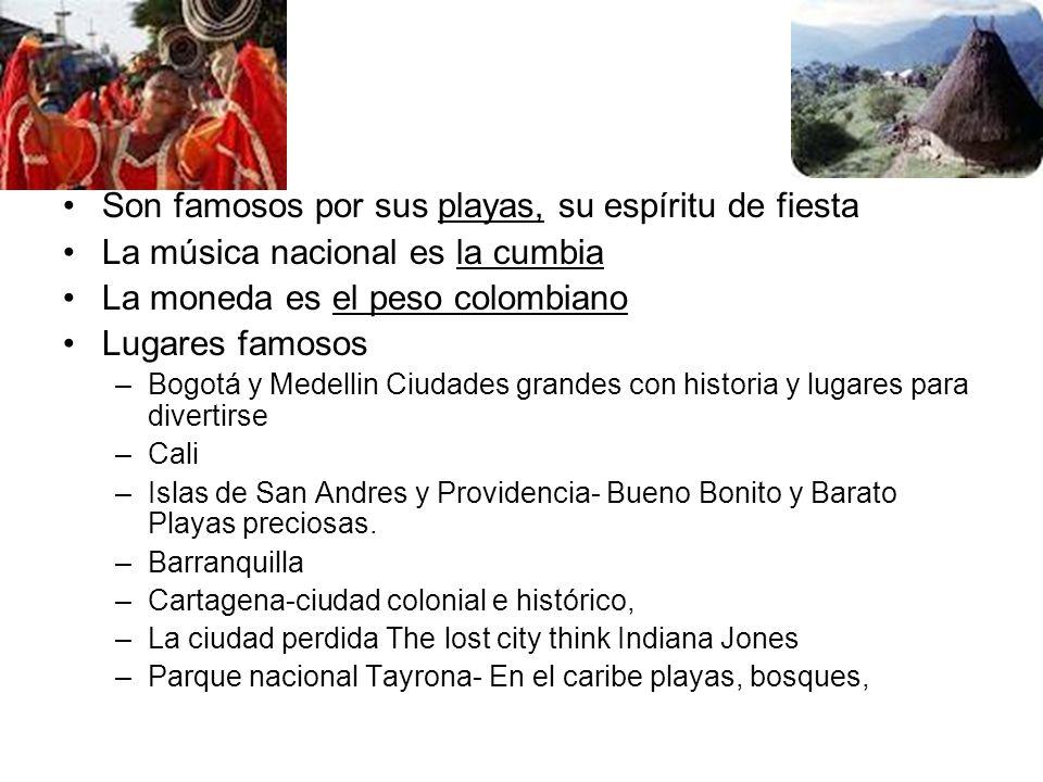 Son famosos por sus playas, su espíritu de fiesta La música nacional es la cumbia La moneda es el peso colombiano Lugares famosos –Bogotá y Medellin C