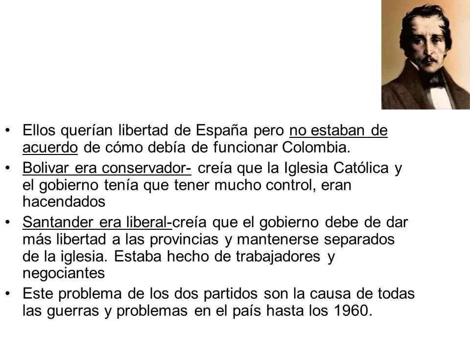 Ellos querían libertad de España pero no estaban de acuerdo de cómo debía de funcionar Colombia. Bolivar era conservador- creía que la Iglesia Católic