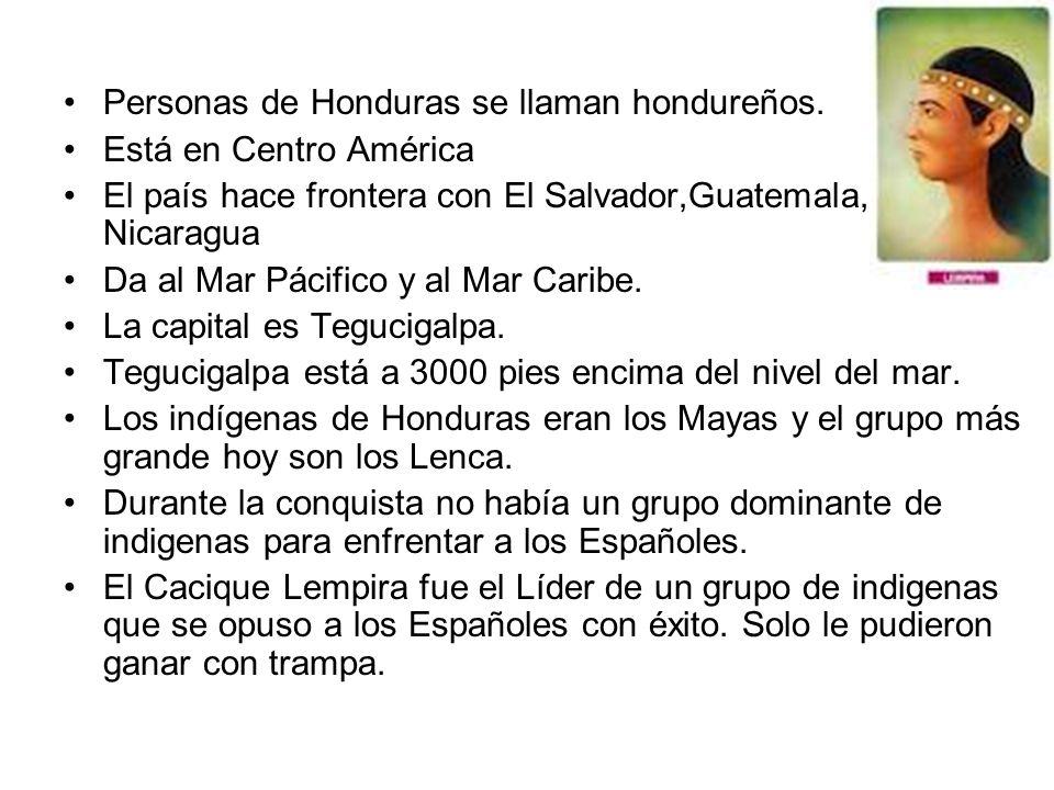 Personas de Honduras se llaman hondureños. Está en Centro América El país hace frontera con El Salvador,Guatemala, y Nicaragua Da al Mar Pácifico y al