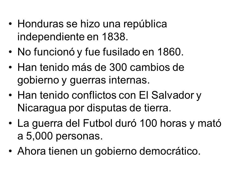 Honduras se hizo una república independiente en 1838. No funcionó y fue fusilado en 1860. Han tenido más de 300 cambios de gobierno y guerras internas